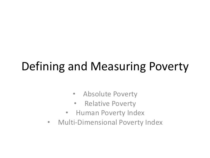 Defining and Measuring Poverty          • Absolute Poverty           • Relative Poverty       • Human Poverty Index    • M...