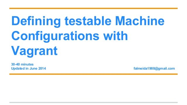 Defining testable Machine Configurations with Vagrant 30-40 minutes Updated in June 2014 falmeida1988@gmail.com