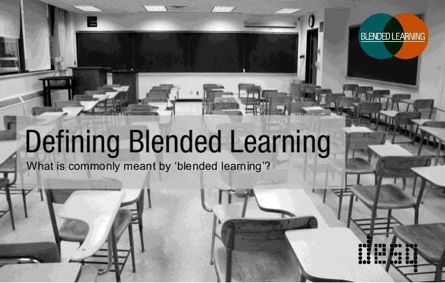 Defining Blended Learning What is commonly meant by 'blended learning'?