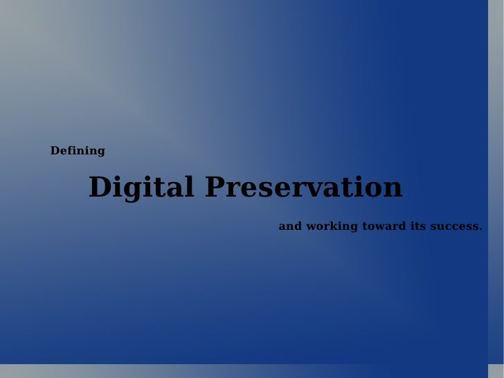 Digital Preservation and working toward its success. Defining