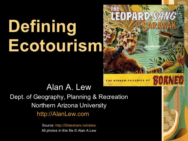 Defining  Ecotourism Alan A. Lew Dept. of Geography, Planning & Recreation Northern Arizona University http://AlanLew.com ...