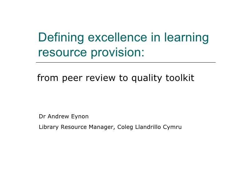 Defining excellence in learning resource provision: from peer review to quality toolkit Dr Andrew Eynon Library Resource M...