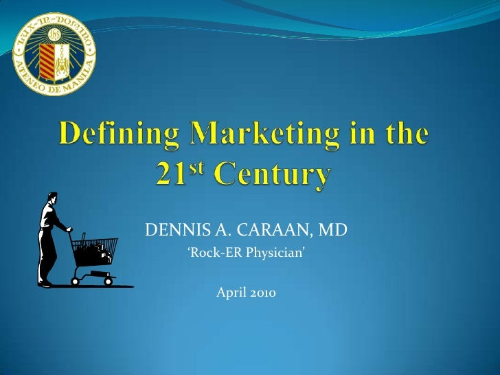 Defining Marketing in the 21st Century<br />DENNIS A. CARAAN, MD<br />'Rock-ER Physician'<br />April 2010<br />