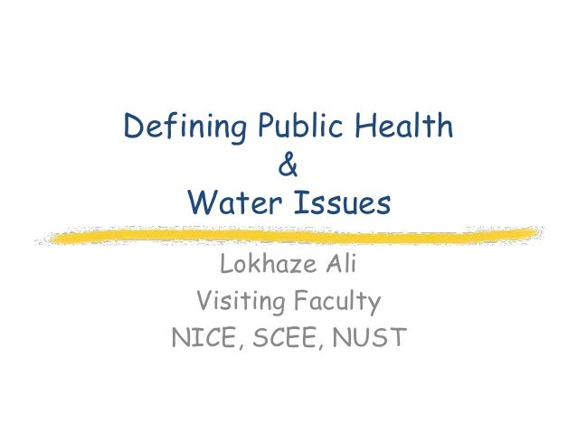 Defining Public Health          &    Water Issues      Lokhaze Ali    Visiting Faculty   NICE, SCEE, NUST