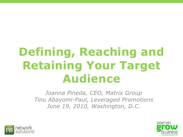 Defining, Reaching and Retaining Your Target Audience<br />Joanna Pineda, CEO, Matrix Group<br />Tinu Abayomi-Paul, Levera...