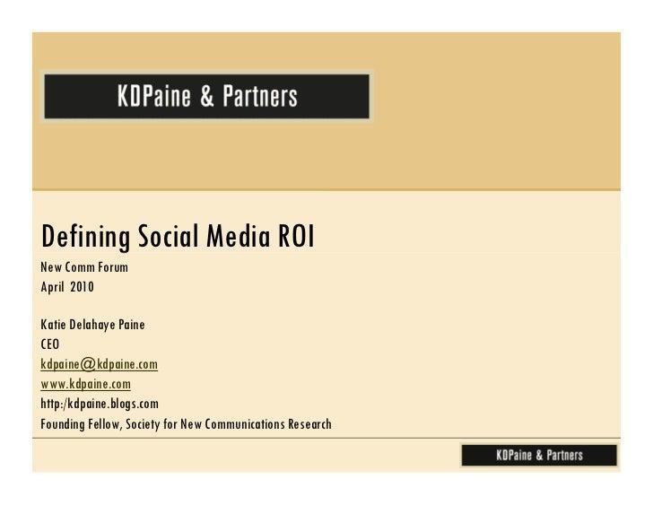 Defining Social Media ROINew Comm ForumApril 2010Katie Delahaye PaineCEOkdpaine@kdpaine.comwww.kdpaine.comhttp:/kdpaine.bl...