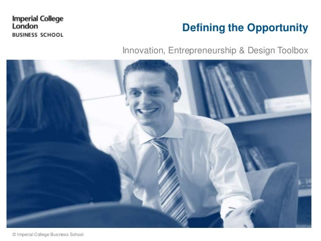 Defining the Opportunity Innovation, Entrepreneurship & Design Toolbox © Imperial College Business School
