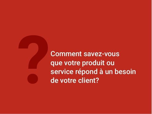 Comment savez-vous que votre produit ou service répond à un besoin de votre client?