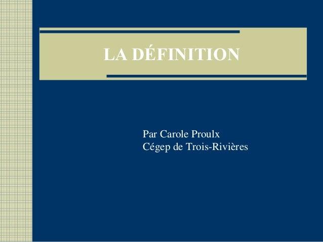 LA DÉFINITION Par Carole Proulx Cégep de Trois-Rivières