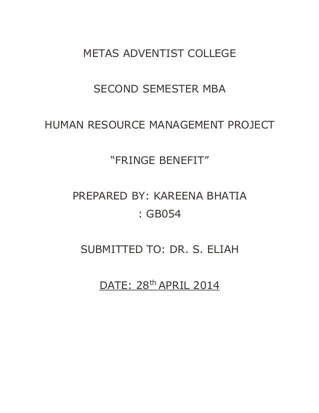 """METAS ADVENTIST COLLEGE SECOND SEMESTER MBA HUMAN RESOURCE MANAGEMENT PROJECT """"FRINGE BENEFIT"""" PREPARED BY: KAREENA BHATIA..."""