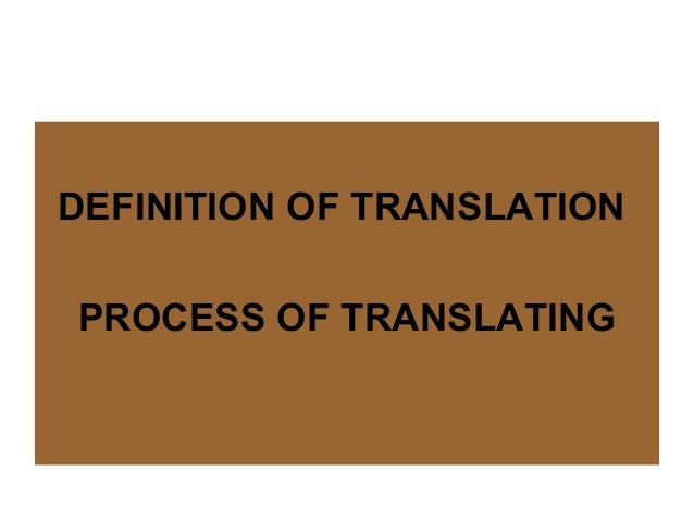 DEFINITION OF TRANSLATIONPROCESS OF TRANSLATING