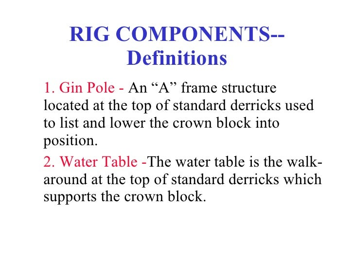 "RIG COMPONENTS--Definitions <ul><li>1. Gin Pole   -  An ""A"" frame structure located at the top of standard derricks used t..."