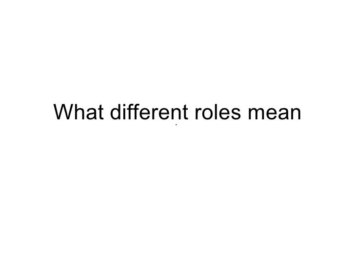 What different roles mean .