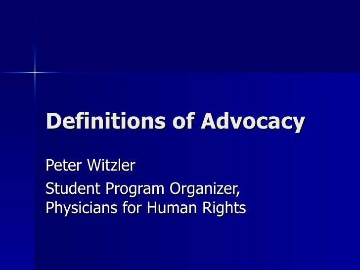 Definitions of Advocacy Peter Witzler Student Program Organizer, Physicians for Human Rights