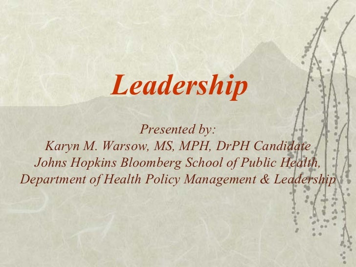 Leadership Presented by: Karyn M. Warsow, MS, MPH, DrPH Candidate Johns Hopkins Bloomberg School of Public Health, Departm...