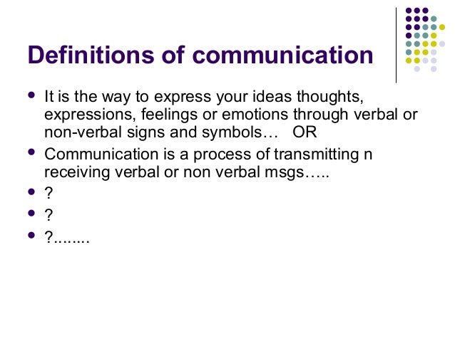 Definitions of communication It is the way to express your ideas thoughts,expressions, feelings or emotions through verba...