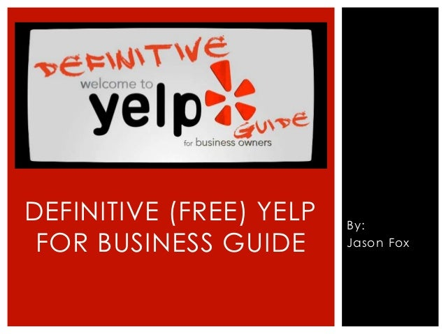 By: Jason Fox DEFINITIVE (FREE) YELP FOR BUSINESS GUIDE