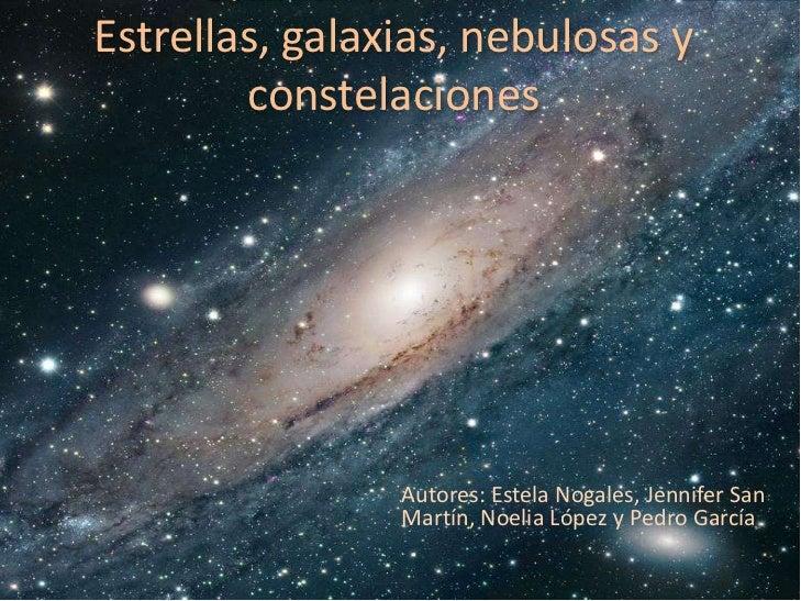 Estrellas, galaxias, nebulosas y        constelaciones                Autores: Estela Nogales, Jennifer San               ...