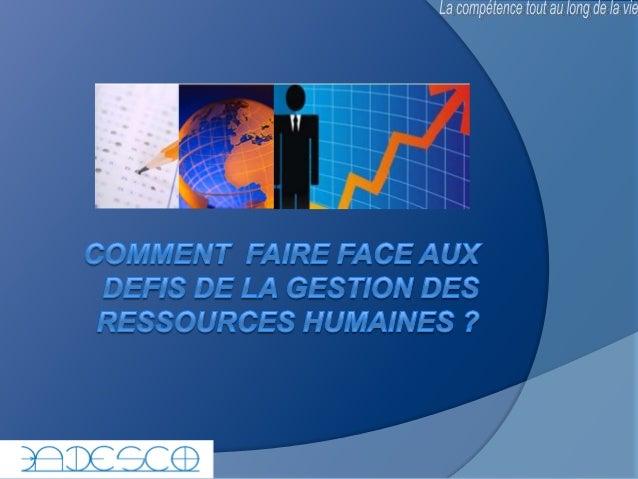 COMMENT FAIRE FACE AUX DEFIS DE LA GESTION DES RESSOURCES HUMAINES ?  LE 05 DECEMBRE 2013 FACILITATEUR: OMGBA SERGE  2