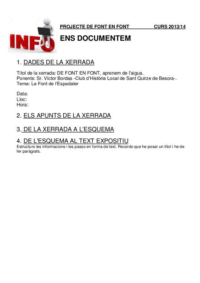 PROJECTE DE FONT EN FONT CURS 2013/14 ENS DOCUMENTEM 1. DADES DE LA XERRADA Títol de la xerrada: DE FONT EN FONT, aprenem ...