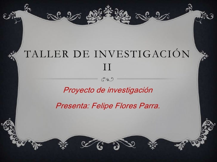 TALLER DE INVESTIGACIÓN           II      Proyecto de investigación    Presenta: Felipe Flores Parra.
