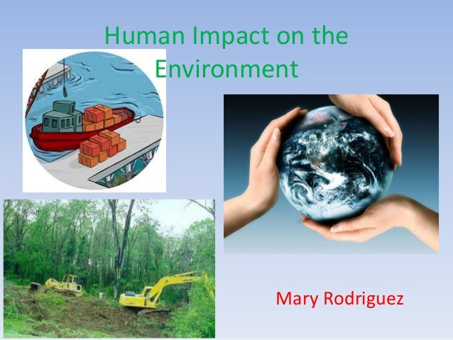 Human Impact on the Environment Mary Rodriguez