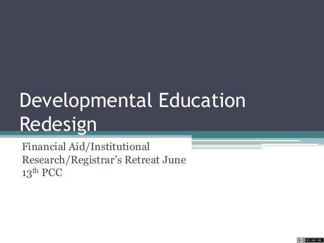 Developmental Education Redesign Financial Aid/Institutional Research/Registrar's Retreat June 13th PCC