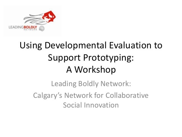 Using Developmental Evaluation toSupport Prototyping:A WorkshopLeading Boldly Network:Calgary's Network for CollaborativeS...