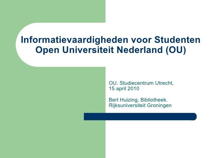 Informatievaardigheden voor Studenten Open Universiteit Nederland (OU) OU. Studiecentrum Utrecht,  15 april 2010 Bert Huiz...