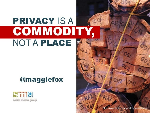 PRIVACY IS A COMMODITY, NOT A PLACE http://www.flickr.com/photos/wonderlane @maggiefox