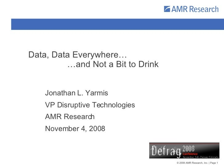 Data, Data Everywhere…   …and Not a Bit to Drink Jonathan L. Yarmis VP Disruptive Technologies AMR Research November 4, 2008