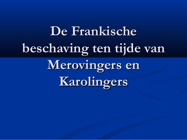 De FrankischeDe Frankischebeschaving ten tijde vanbeschaving ten tijde vanMerovingers enMerovingers enKarolingersKarolingers