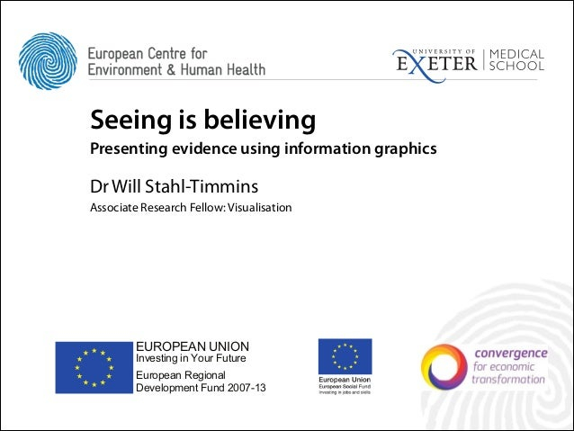Seeing is believing Presenting evidence using information graphics !  Dr Will Stahl-Timmins Associate Research Fellow: Vis...