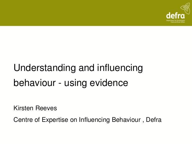 Understanding and influencingbehaviour - using evidenceKirsten ReevesCentre of Expertise on Influencing Behaviour , Defra