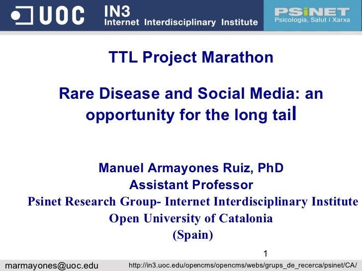 TTL Project Marathon Rare Disease and Social Media: an opportunity for the long tai l Manuel Armayones Ruiz, PhD Assistant...