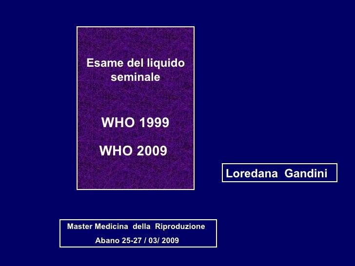 Esame del liquido seminale WHO 1999 WHO 2009   Loredana  Gandini Master Medicina  della  Riproduzione  Abano 25-27 / 03/ 2...