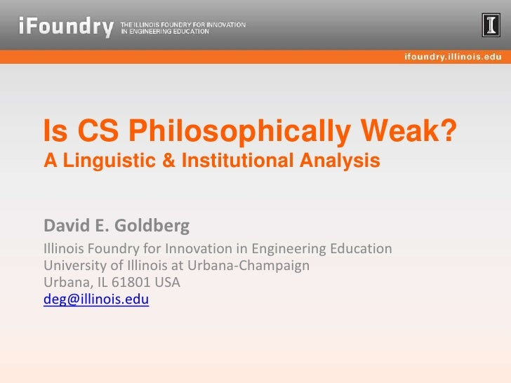 Is CS Philosophically Weak? A Linguistic & Institutional Analysis<br />David E. Goldberg<br />Illinois Foundry for Innovat...
