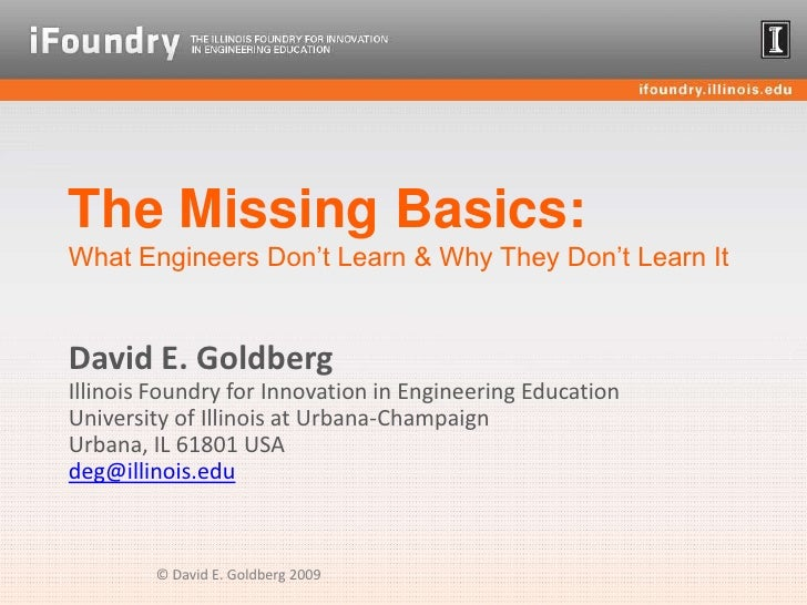 The Missing Basics:What Engineers Don't Learn & Why They Don't Learn It<br />David E. GoldbergIllinois Foundry for Innovat...