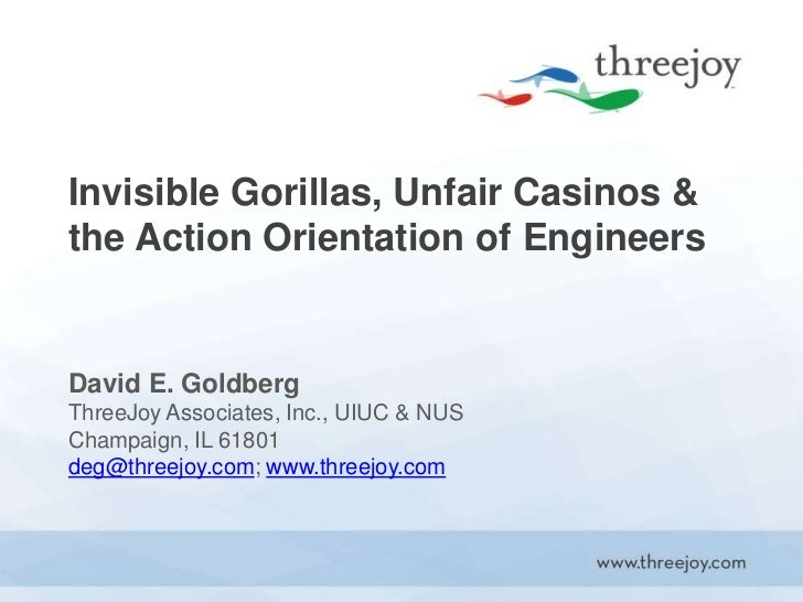 Invisible Gorillas, Unfair Casinos & the Action Orientation of Engineers<br />David E. GoldbergThreeJoy Associates, Inc., ...