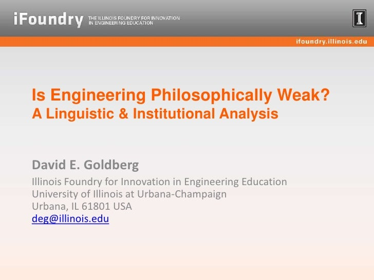 Is Engineering Philosophically Weak? A Linguistic & Institutional Analysis<br />David E. Goldberg<br />Illinois Foundry fo...