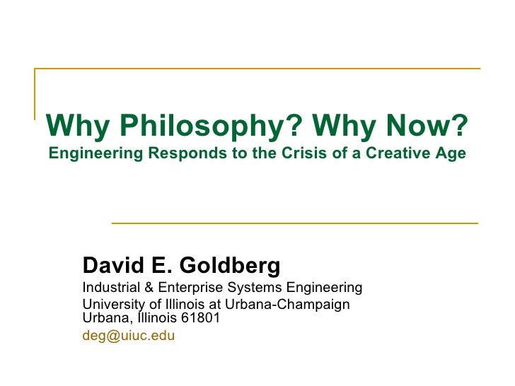 Why Philosophy? Why Now? Engineering Responds to the Crisis of a Creative Age David E. Goldberg Industrial & Enterprise Sy...