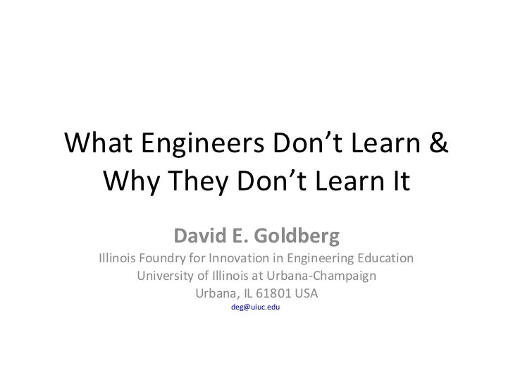 What Engineers Don't Learn & Why They Don't Learn It David E. Goldberg Illinois Foundry for Innovation in Engineering Educ...