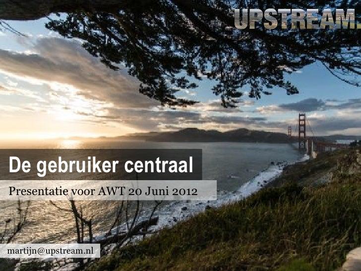 De gebruiker centraalPresentatie voor AWT 20 Juni 2012martijn@upstream.nl
