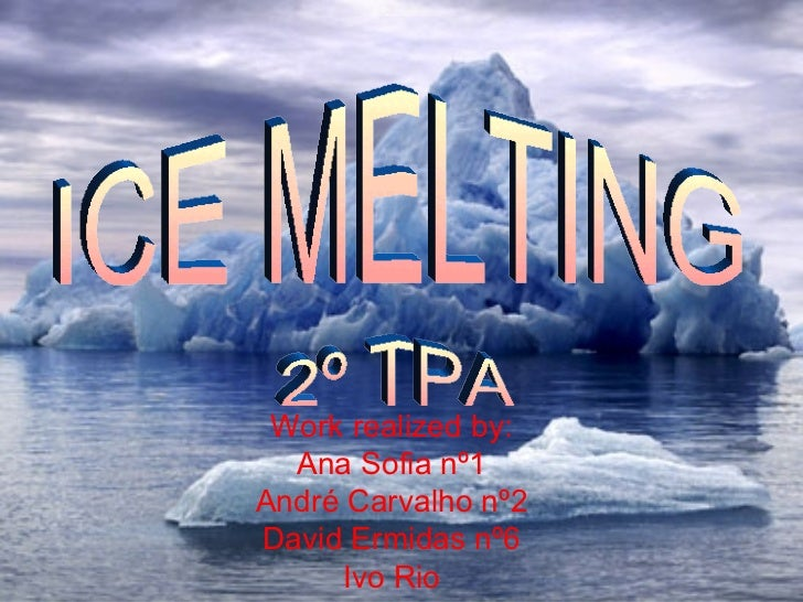Work realized by: Ana Sofia nº1 André Carvalho nº2 David Ermidas nº6 Ivo Rio ICE MELTING 2º TPA