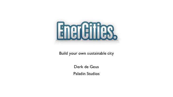 <ul><li>Build your own sustainable city </li></ul><ul><li>Derk de Geus </li></ul><ul><li>Paladin Studios </li></ul>EnerCit...