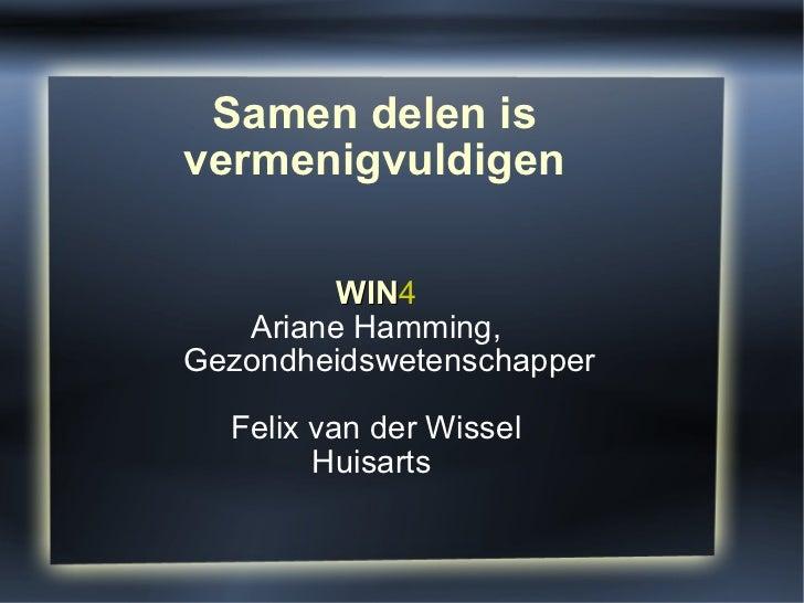 Samen delen is vermenigvuldigen WIN 4 Ariane Hamming, Gezondheidswetenschapper Felix van der Wissel Huisarts