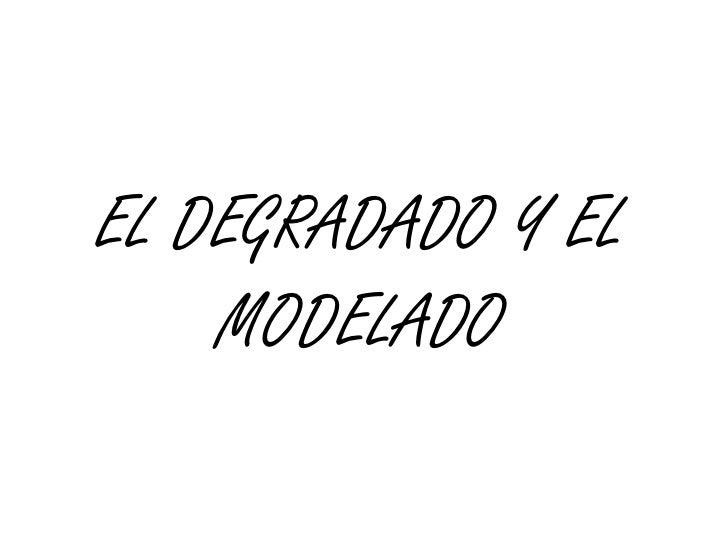 EL DEGRADADO Y EL MODELADO<br />