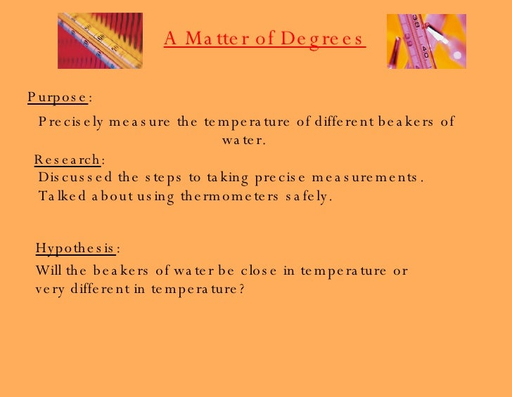 Purpose : Precisely measure the temperature of different beakers of water.  Research : Discussed the steps to taking preci...