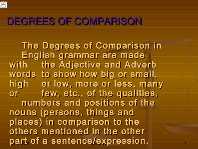 DEGREES OF COMPARISON The Degrees of Comparison in English grammar are made with the Adjective and Adverb words to show ho...