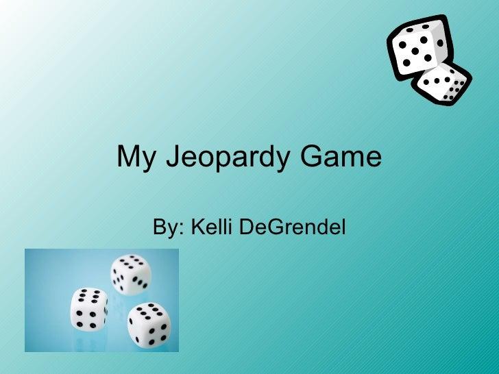 My Jeopardy Game By: Kelli DeGrendel